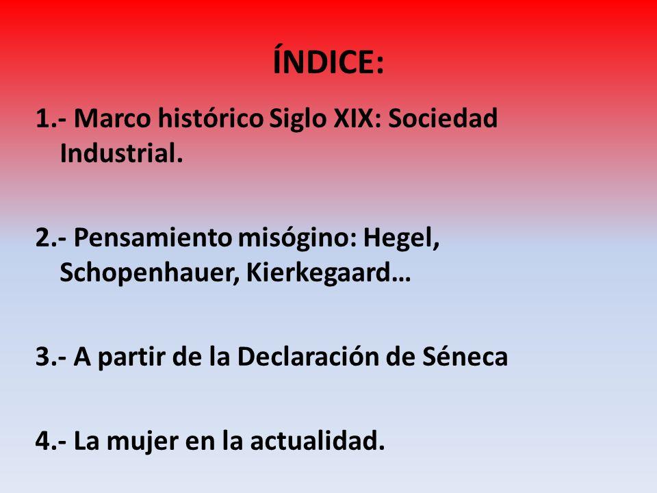 ÍNDICE: 1.- Marco histórico Siglo XIX: Sociedad Industrial. 2.- Pensamiento misógino: Hegel, Schopenhauer, Kierkegaard… 3.- A partir de la Declaración