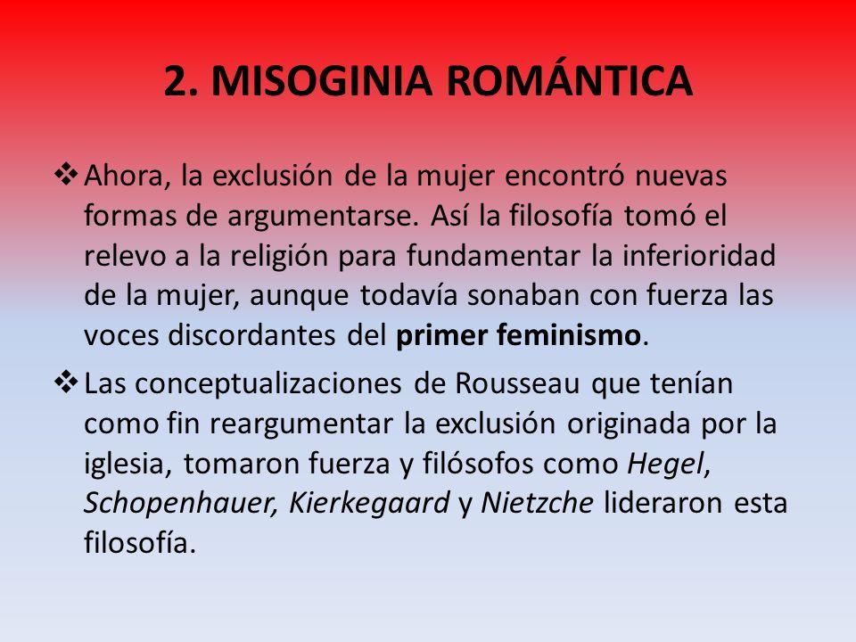 2. MISOGINIA ROMÁNTICA Ahora, la exclusión de la mujer encontró nuevas formas de argumentarse. Así la filosofía tomó el relevo a la religión para fund