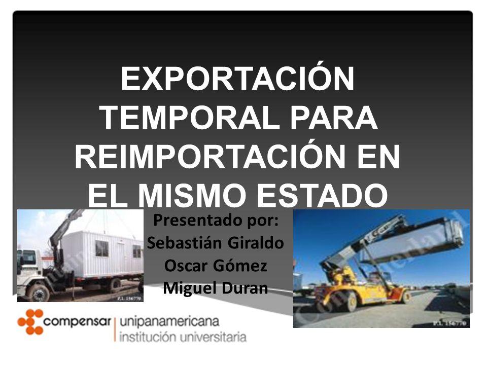 EXPORTACIÓN TEMPORAL PARA REIMPORTACIÓN EN EL MISMO ESTADO Presentado por: Sebastián Giraldo Oscar Gómez Miguel Duran