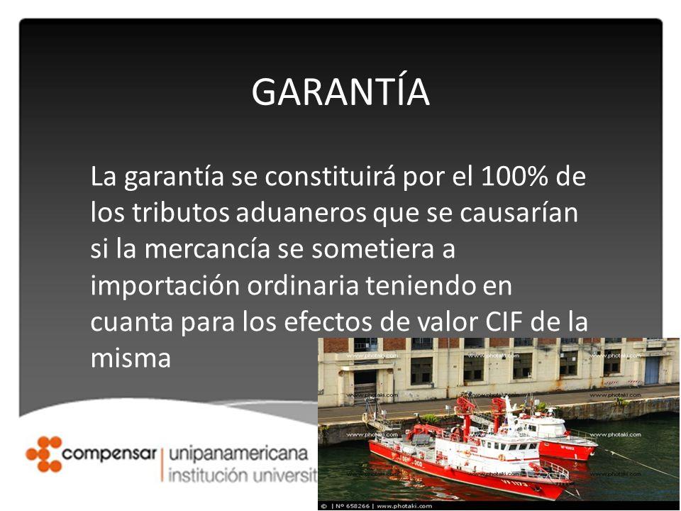 GARANTÍA La garantía se constituirá por el 100% de los tributos aduaneros que se causarían si la mercancía se sometiera a importación ordinaria tenien