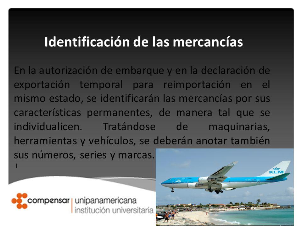 Identificación de las mercancías En la autorización de embarque y en la declaración de exportación temporal para reimportación en el mismo estado, se