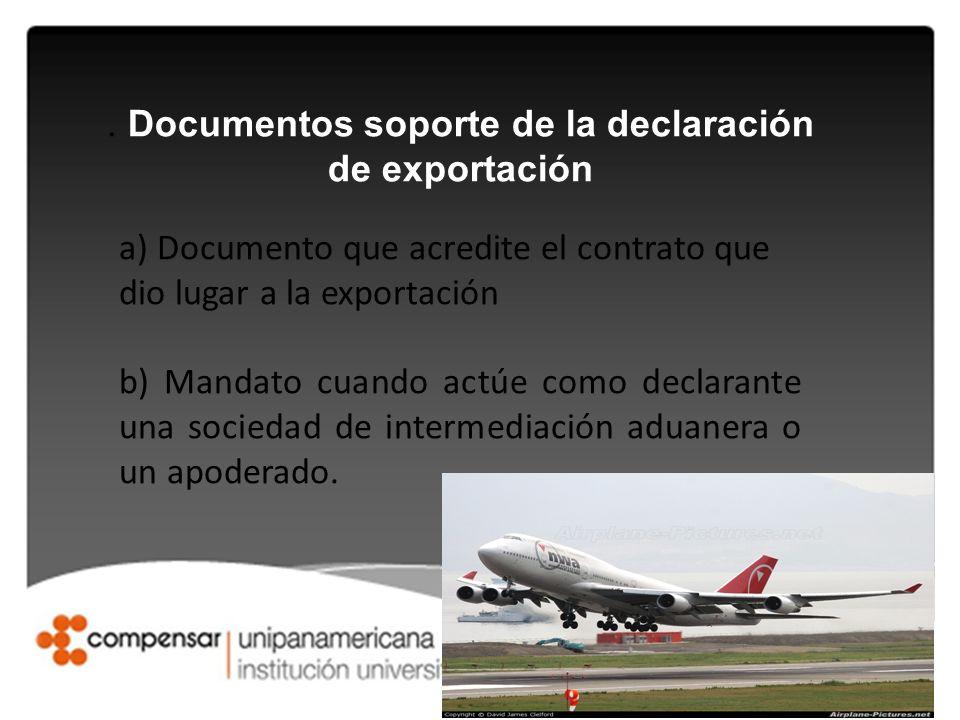 . Documentos soporte de la declaración de exportación a) Documento que acredite el contrato que dio lugar a la exportación b) Mandato cuando actúe com