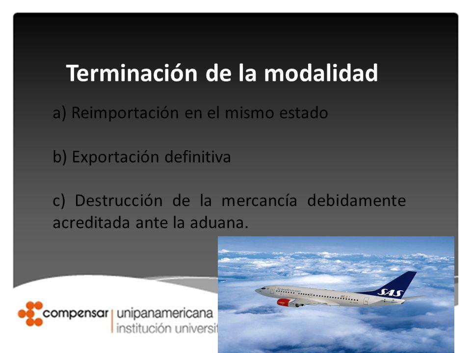 Terminación de la modalidad a) Reimportación en el mismo estado b) Exportación definitiva c) Destrucción de la mercancía debidamente acreditada ante l