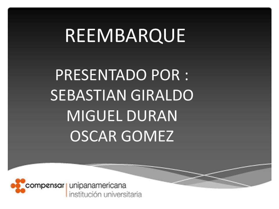 REEMBARQUE PRESENTADO POR : SEBASTIAN GIRALDO MIGUEL DURAN OSCAR GOMEZ
