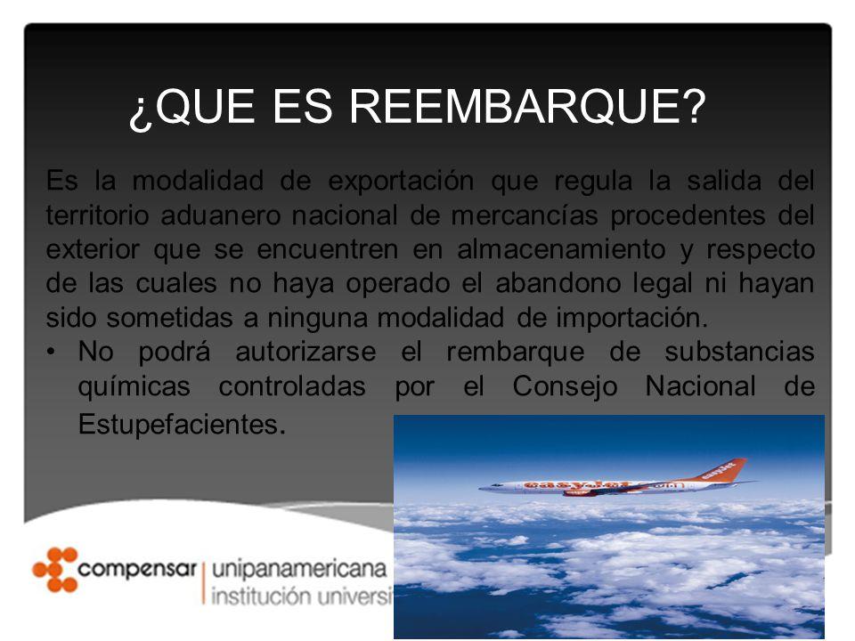 ¿QUE ES REEMBARQUE? Es la modalidad de exportación que regula la salida del territorio aduanero nacional de mercancías procedentes del exterior que se