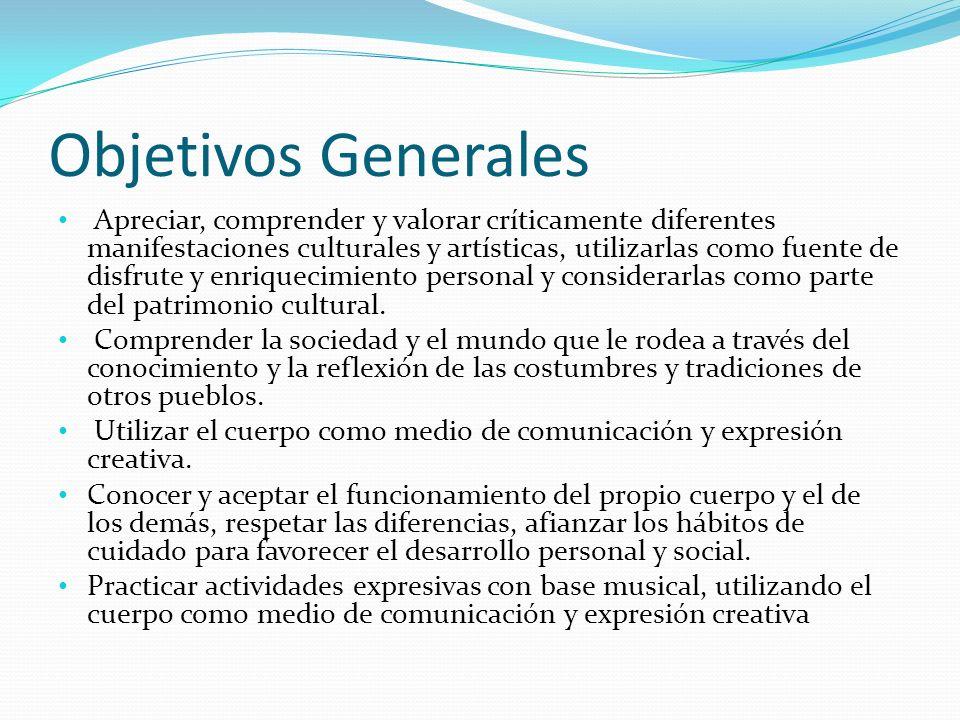 Objetivos Generales Apreciar, comprender y valorar críticamente diferentes manifestaciones culturales y artísticas, utilizarlas como fuente de disfrut