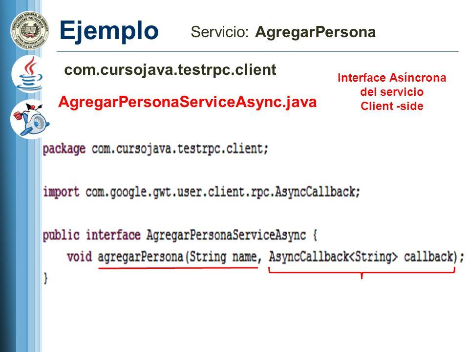 Ejemplo Servicio: AgregarPersona com.cursojava.testrpc.client AgregarPersonaServiceAsync.java Interface Asíncrona del servicio Client -side