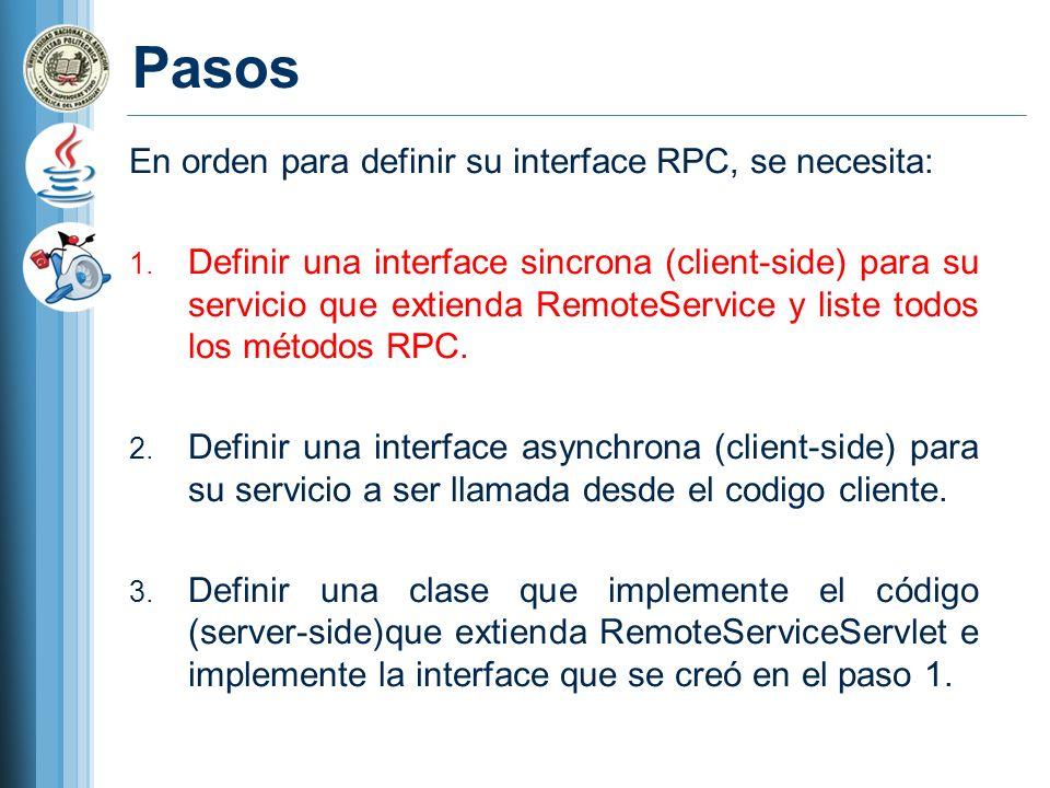 Pasos En orden para definir su interface RPC, se necesita: 1. Definir una interface sincrona (client-side) para su servicio que extienda RemoteService