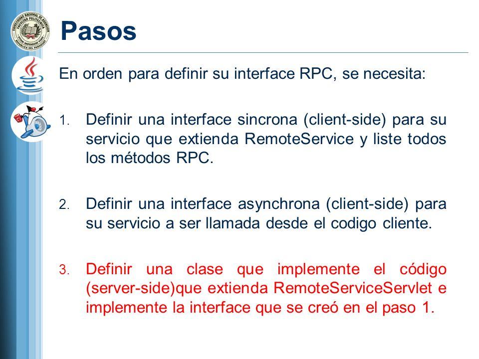 ServiceDefTarget (interface) RemoteService (interface) RemoteServiceServlet (interface) Client-side Server-side YourServiceAsync (interface) YourServiceAsync (interface) YourService (interface) YourService (interface) YourServiceImpl (class) YourServiceImpl (class) Extends YourServiceProxy (class) Implements Standar Java Code (Se ejecuta como bytecode en el server) TranslatablaJava Code (Se ejecuta como JavaScript en el cliente) Related Importadas Escritas Generadas