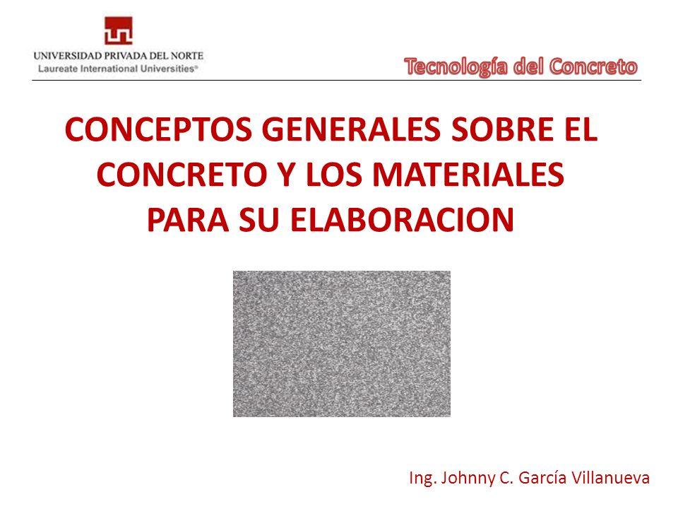 CONCEPTOS GENERALES SOBRE EL CONCRETO Y LOS MATERIALES PARA SU ELABORACION Ing. Johnny C. García Villanueva