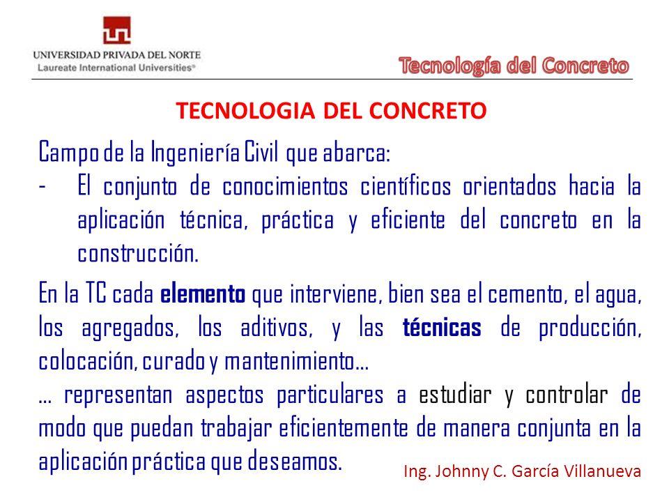 TECNOLOGIA DEL CONCRETO Ing. Johnny C. García Villanueva Campo de la Ingeniería Civil que abarca: -El conjunto de conocimientos científicos orientados