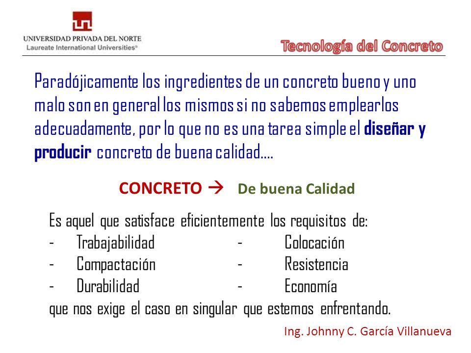 CONCRETO De buena Calidad Ing. Johnny C. García Villanueva Es aquel que satisface eficientemente los requisitos de: -Trabajabilidad-Colocación -Compac