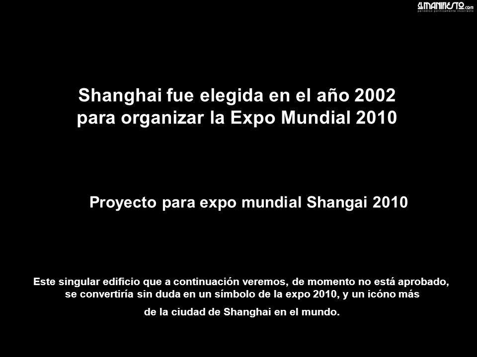 Proyecto para expo mundial Shangai 2010 Este singular edificio que a continuación veremos, de momento no está aprobado, se convertiría sin duda en un símbolo de la expo 2010, y un icóno más de la ciudad de Shanghai en el mundo.