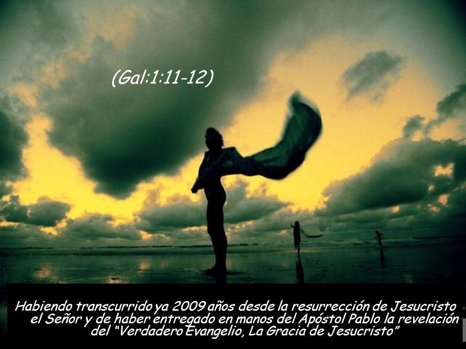 Habiendo transcurrido ya 2009 años desde la resurrección de Jesucristo el Señor y de haber entregado en manos del Apóstol Pablo la revelación del Verdadero Evangelio, La Gracia de Jesucristo (Gal:1:11-12)