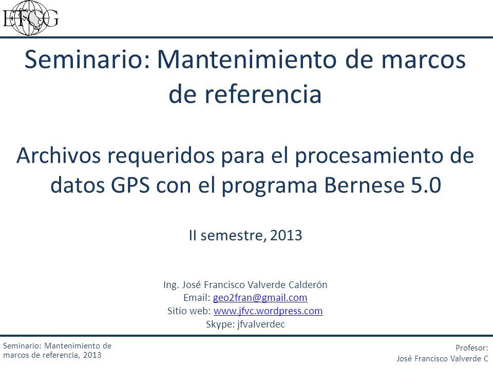 Seminario: Mantenimiento de marcos de referencia Archivos requeridos para el procesamiento de datos GPS con el programa Bernese 5.0 II semestre, 2013