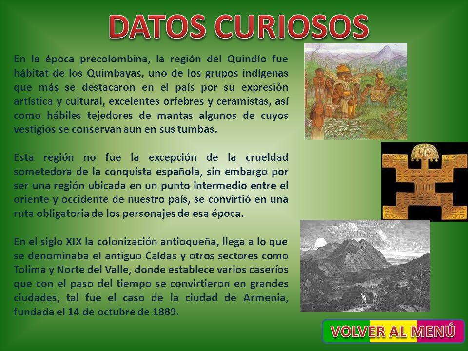 En la época precolombina, la región del Quindío fue hábitat de los Quimbayas, uno de los grupos indígenas que más se destacaron en el país por su expr
