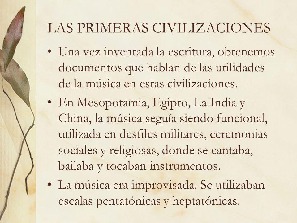 LAS PRIMERAS CIVILIZACIONES Una vez inventada la escritura, obtenemos documentos que hablan de las utilidades de la música en estas civilizaciones. En