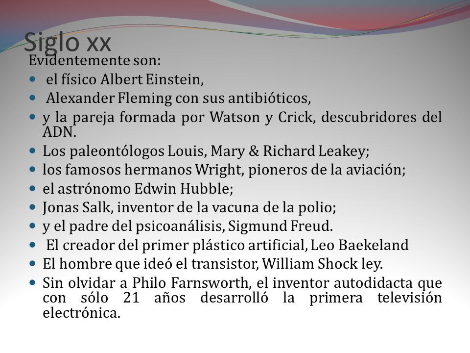 Siglo xx Evidentemente son: el físico Albert Einstein, Alexander Fleming con sus antibióticos, y la pareja formada por Watson y Crick, descubridores del ADN.
