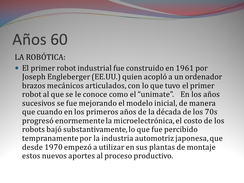Años 60 LA ROBÓTICA: El primer robot industrial fue construido en 1961 por Joseph Engleberger (EE.UU.) quien acopló a un ordenador brazos mecánicos articulados, con lo que tuvo el primer robot al que se le conoce como el unimate.