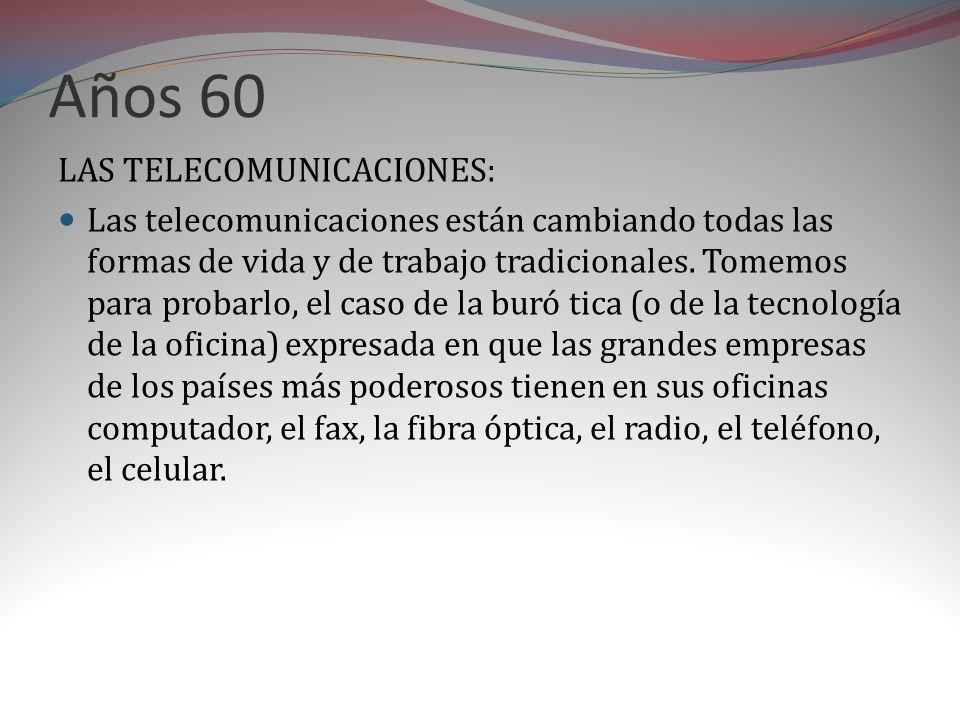 Años 60 LAS TELECOMUNICACIONES: Las telecomunicaciones están cambiando todas las formas de vida y de trabajo tradicionales.