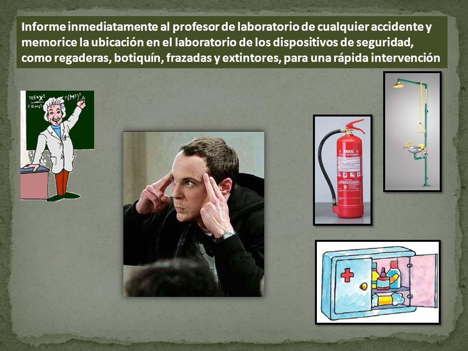 Informe inmediatamente al profesor de laboratorio de cualquier accidente y memorice la ubicación en el laboratorio de los dispositivos de seguridad, c