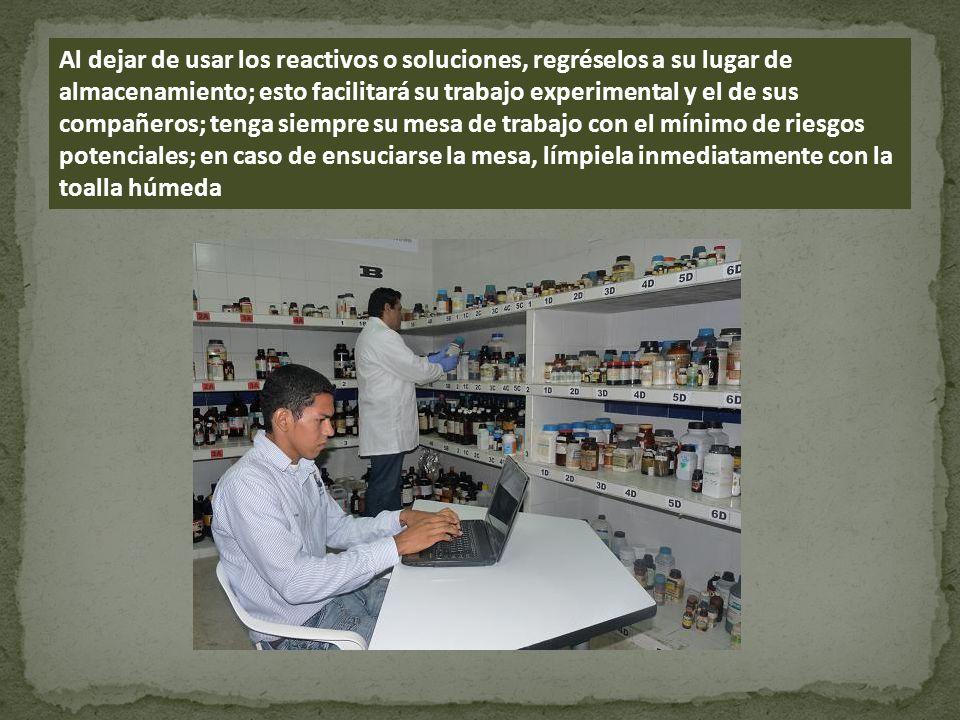 Al dejar de usar los reactivos o soluciones, regréselos a su lugar de almacenamiento; esto facilitará su trabajo experimental y el de sus compañeros;