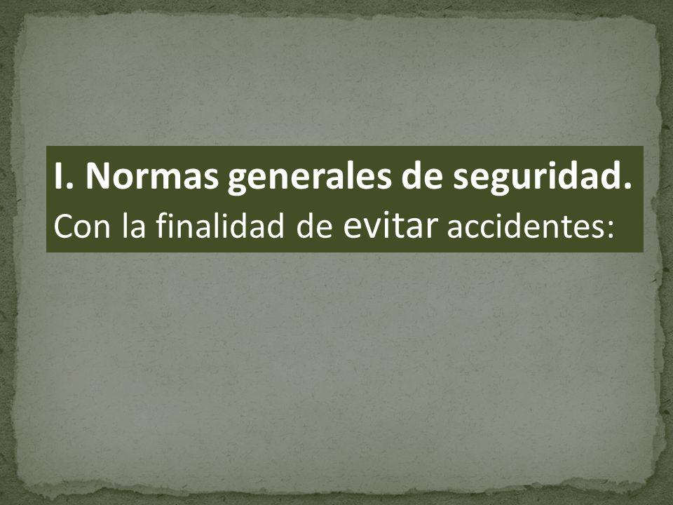 I. Normas generales de seguridad. Con la finalidad de evitar accidentes: