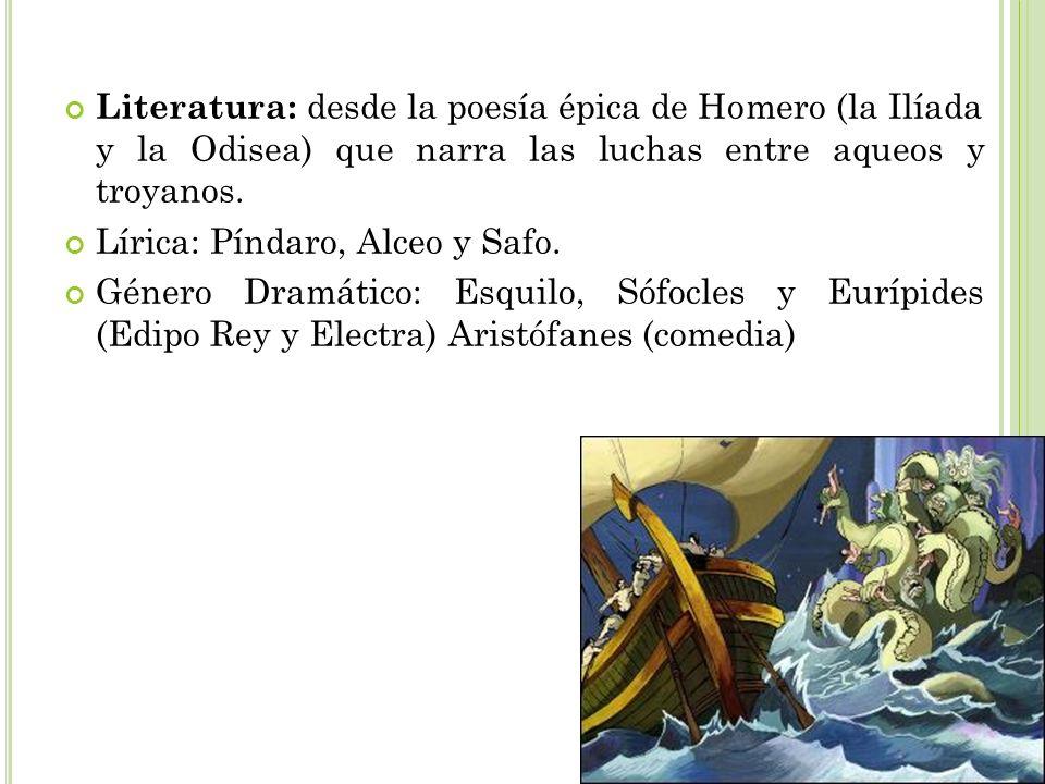 Literatura: desde la poesía épica de Homero (la Ilíada y la Odisea) que narra las luchas entre aqueos y troyanos. Lírica: Píndaro, Alceo y Safo. Géner