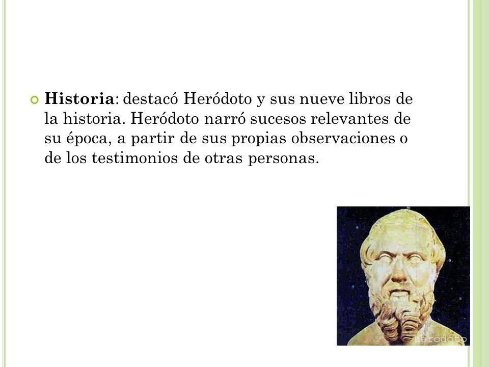 Historia : destacó Heródoto y sus nueve libros de la historia. Heródoto narró sucesos relevantes de su época, a partir de sus propias observaciones o