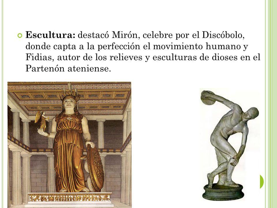 Escultura: destacó Mirón, celebre por el Discóbolo, donde capta a la perfección el movimiento humano y Fidias, autor de los relieves y esculturas de d