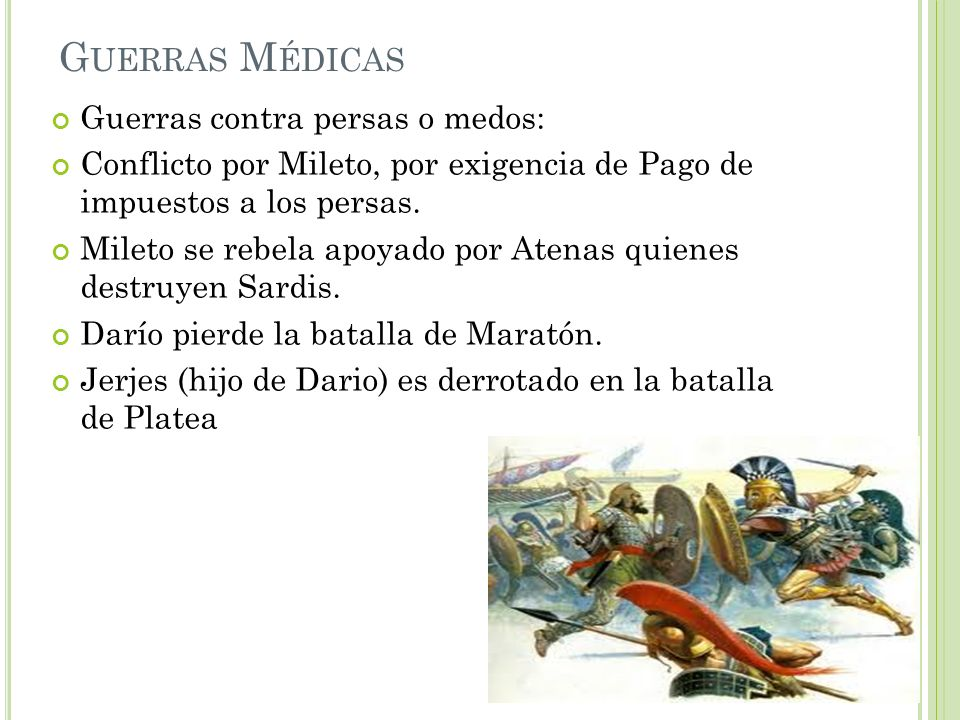 G UERRAS M ÉDICAS Guerras contra persas o medos: Conflicto por Mileto, por exigencia de Pago de impuestos a los persas. Mileto se rebela apoyado por A