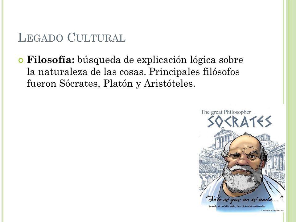 L EGADO C ULTURAL Filosofía: búsqueda de explicación lógica sobre la naturaleza de las cosas. Principales filósofos fueron Sócrates, Platón y Aristóte