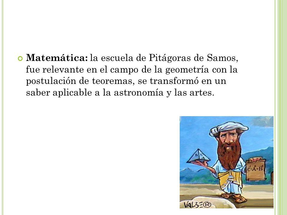 Matemática: la escuela de Pitágoras de Samos, fue relevante en el campo de la geometría con la postulación de teoremas, se transformó en un saber apli