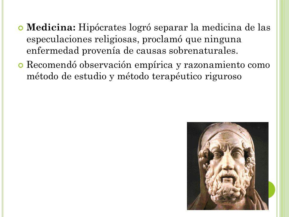 Medicina: Hipócrates logró separar la medicina de las especulaciones religiosas, proclamó que ninguna enfermedad provenía de causas sobrenaturales. Re