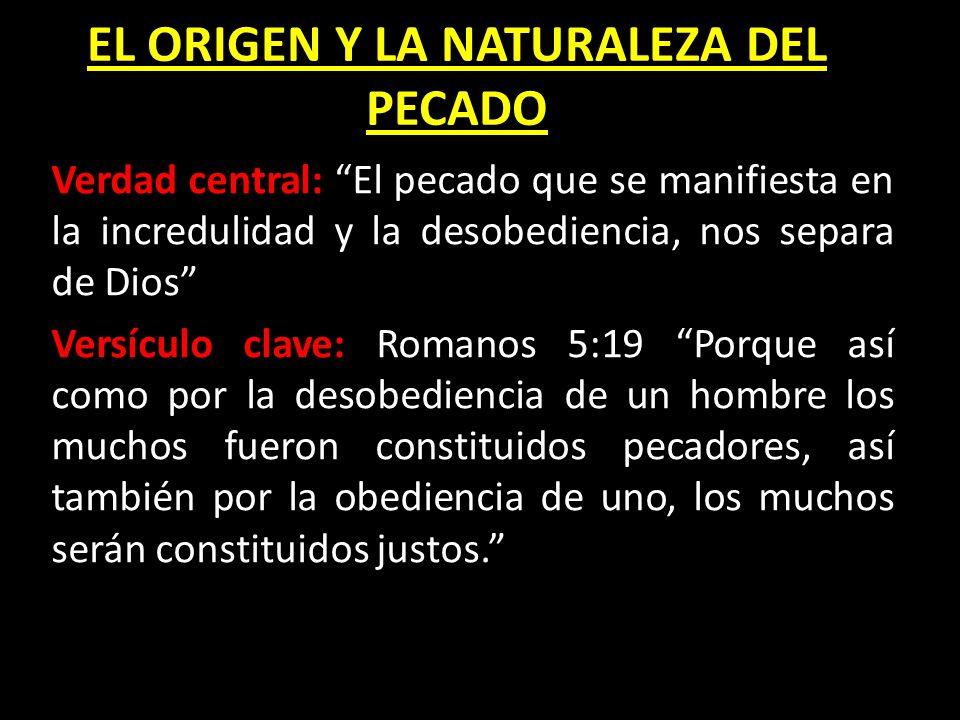 EL ORIGEN Y LA NATURALEZA DEL PECADO Verdad central: El pecado que se manifiesta en la incredulidad y la desobediencia, nos separa de Dios Versículo c