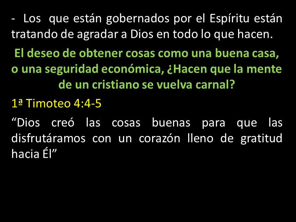 - Los que están gobernados por el Espíritu están tratando de agradar a Dios en todo lo que hacen. El deseo de obtener cosas como una buena casa, o una