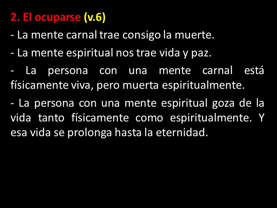 2. El ocuparse (v.6) - La mente carnal trae consigo la muerte. - La mente espiritual nos trae vida y paz. - La persona con una mente carnal está físic