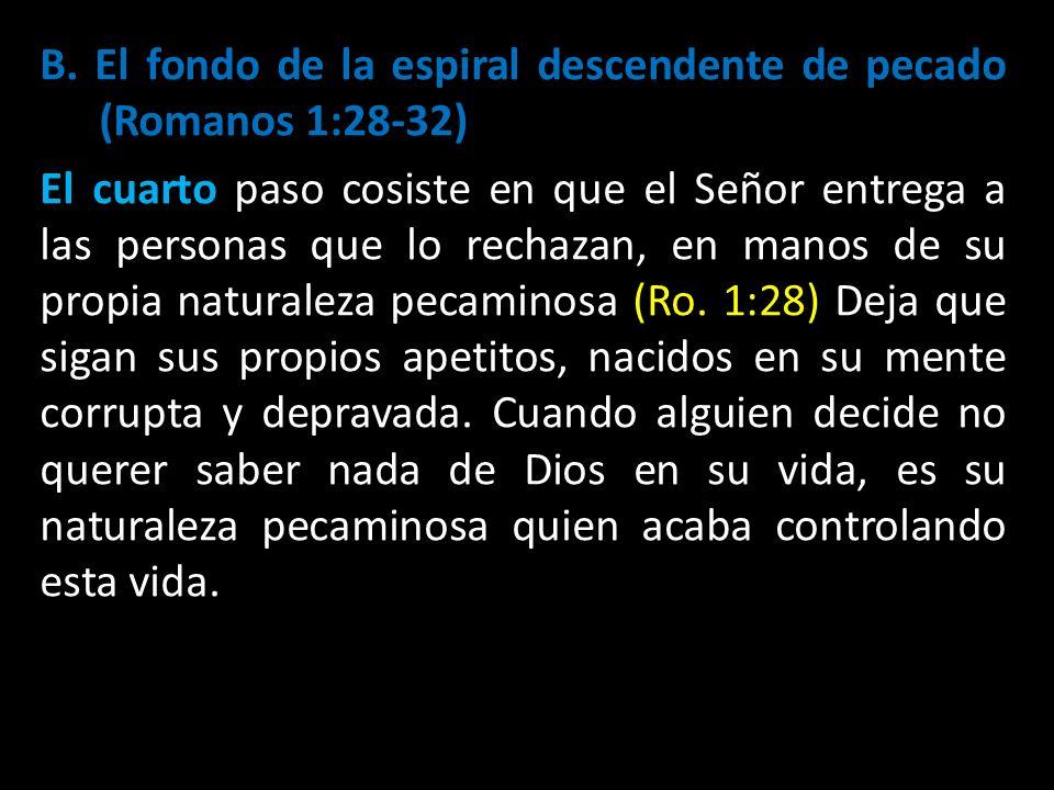 B. El fondo de la espiral descendente de pecado (Romanos 1:28-32) El cuarto paso cosiste en que el Señor entrega a las personas que lo rechazan, en ma
