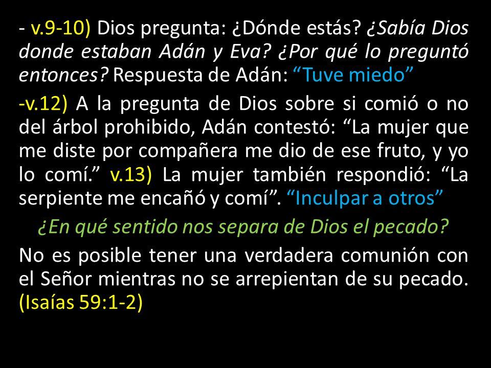 - v.9-10) Dios pregunta: ¿Dónde estás? ¿Sabía Dios donde estaban Adán y Eva? ¿Por qué lo preguntó entonces? Respuesta de Adán: Tuve miedo -v.12) A la