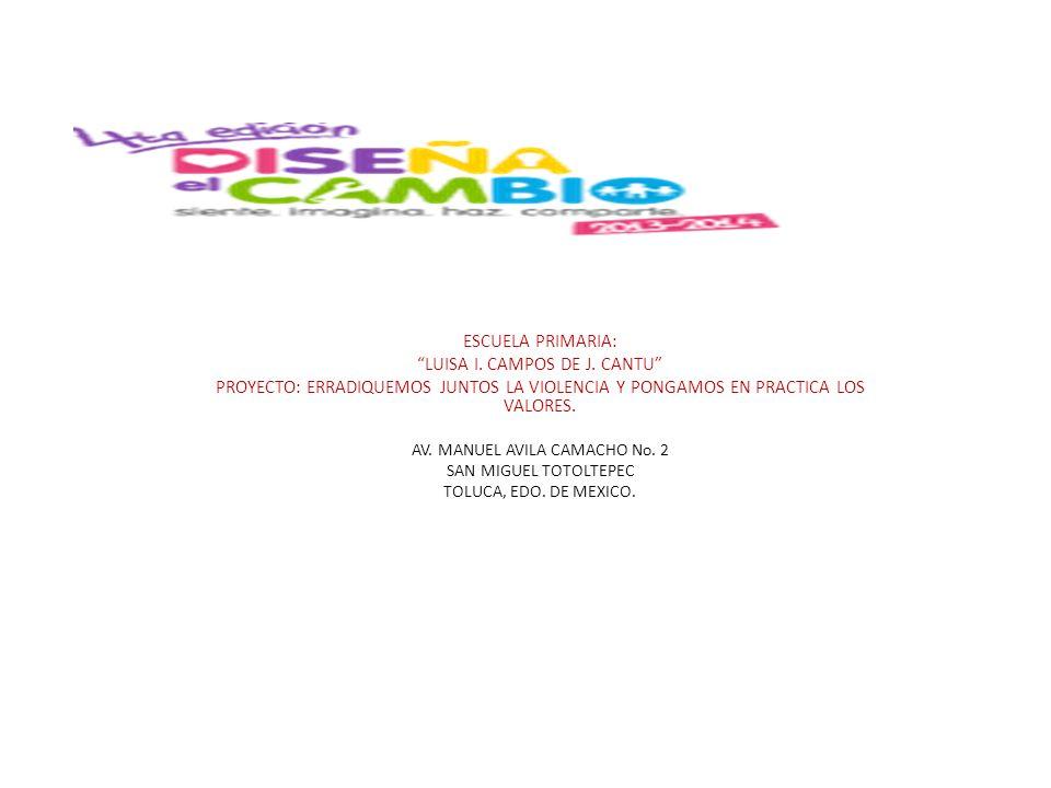 ESCUELA PRIMARIA: LUISA I. CAMPOS DE J. CANTU PROYECTO: ERRADIQUEMOS JUNTOS LA VIOLENCIA Y PONGAMOS EN PRACTICA LOS VALORES. AV. MANUEL AVILA CAMACHO