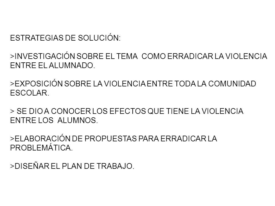 ESTRATEGIAS DE SOLUCIÓN: >INVESTIGACIÓN SOBRE EL TEMA COMO ERRADICAR LA VIOLENCIA ENTRE EL ALUMNADO. >EXPOSICIÓN SOBRE LA VIOLENCIA ENTRE TODA LA COMU