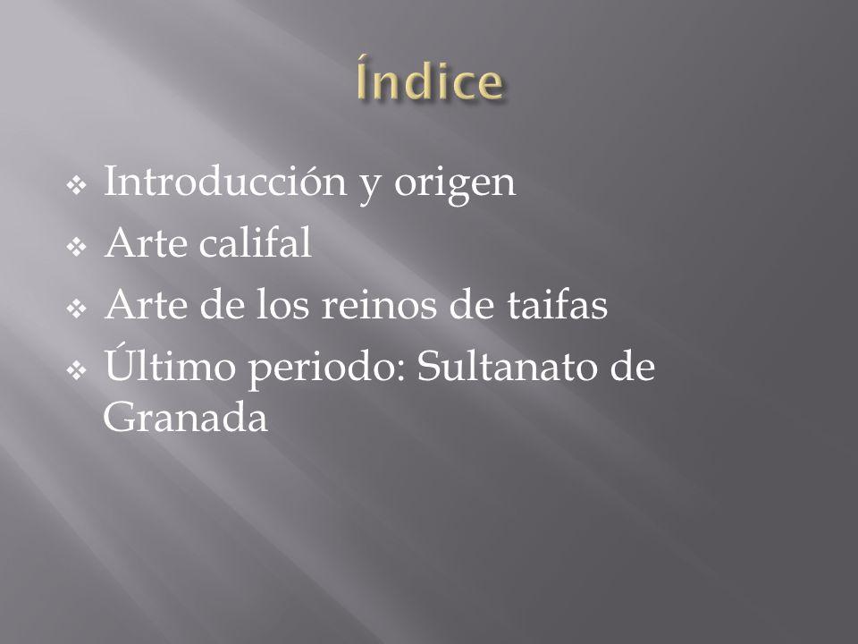Introducción y origen Arte califal Arte de los reinos de taifas Último periodo: Sultanato de Granada