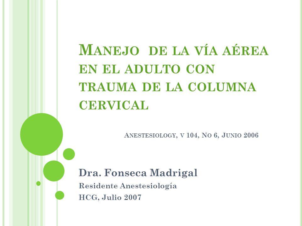 M ANEJO DE LA VÍA AÉREA EN EL ADULTO CON TRAUMA DE LA COLUMNA CERVICAL A NESTESIOLOGY, V 104, N O 6, J UNIO 2006 Dra. Fonseca Madrigal Residente Anest