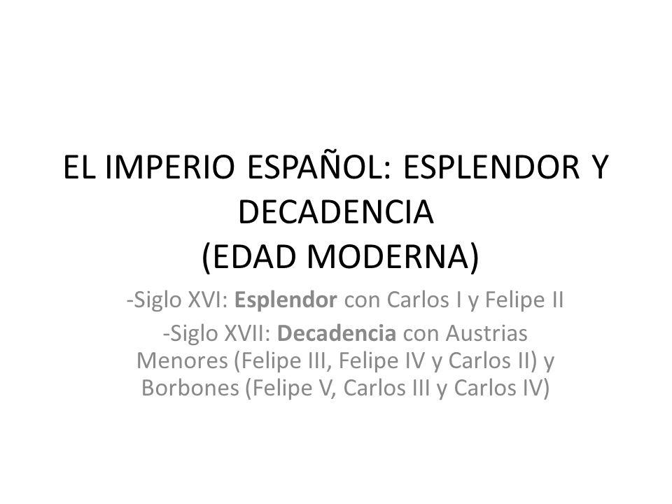 EL IMPERIO ESPAÑOL: ESPLENDOR Y DECADENCIA (EDAD MODERNA) -Siglo XVI: Esplendor con Carlos I y Felipe II -Siglo XVII: Decadencia con Austrias Menores