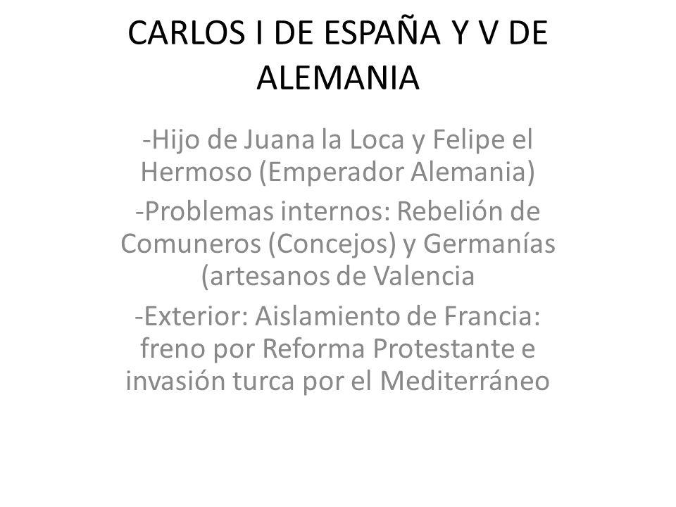 CARLOS I DE ESPAÑA Y V DE ALEMANIA -Hijo de Juana la Loca y Felipe el Hermoso (Emperador Alemania) -Problemas internos: Rebelión de Comuneros (Concejo