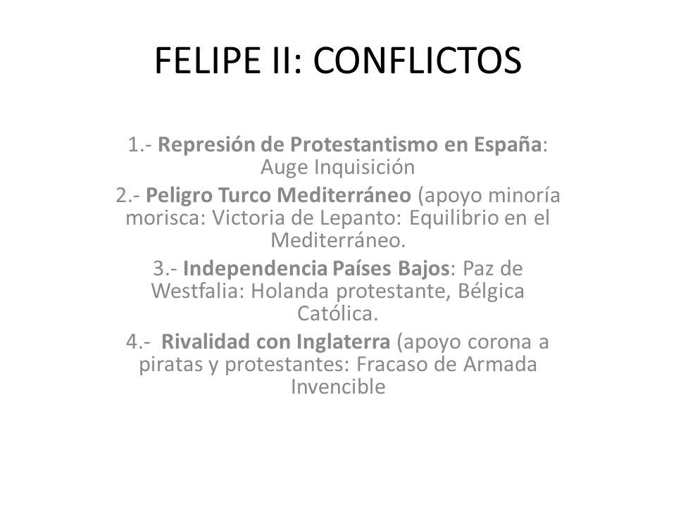 FELIPE II: CONFLICTOS 1.- Represión de Protestantismo en España: Auge Inquisición 2.- Peligro Turco Mediterráneo (apoyo minoría morisca: Victoria de Lepanto: Equilibrio en el Mediterráneo.