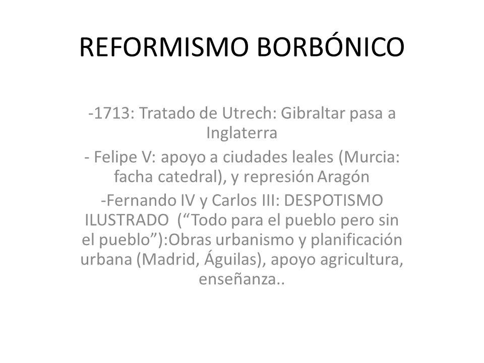 REFORMISMO BORBÓNICO -1713: Tratado de Utrech: Gibraltar pasa a Inglaterra - Felipe V: apoyo a ciudades leales (Murcia: facha catedral), y represión A