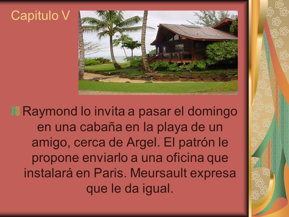 Raymond lo invita a pasar el domingo en una cabaña en la playa de un amigo, cerca de Argel. El patrón le propone enviarlo a una oficina que instalará