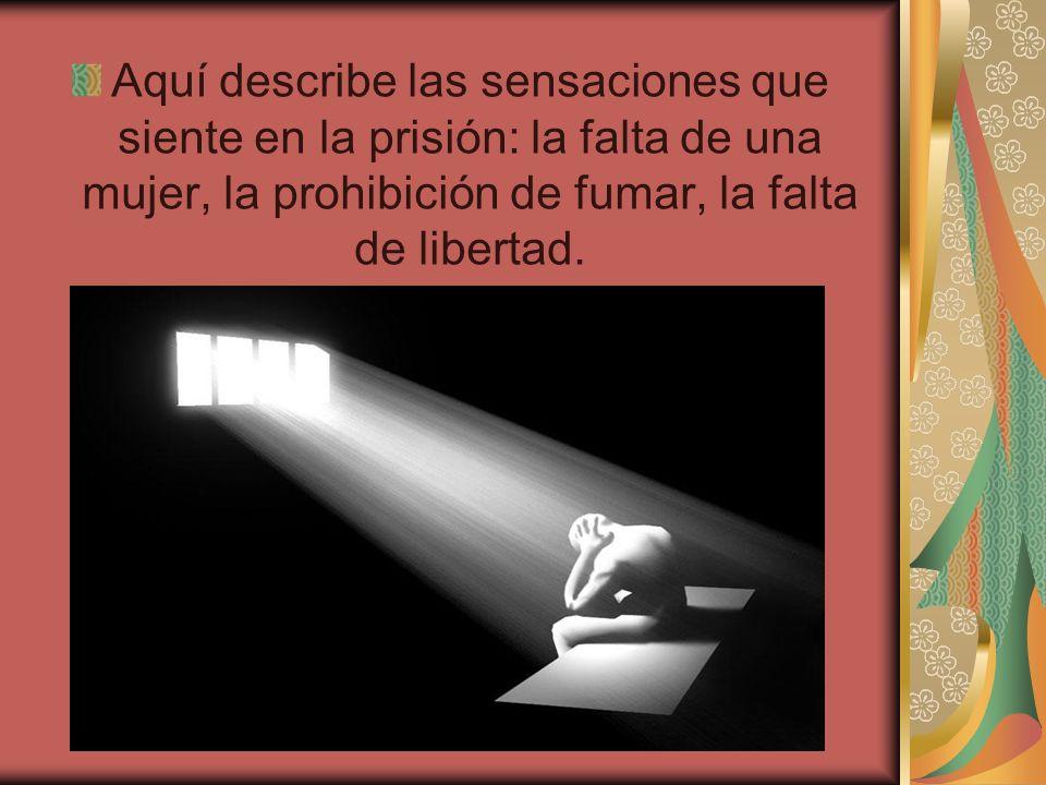 Aquí describe las sensaciones que siente en la prisión: la falta de una mujer, la prohibición de fumar, la falta de libertad.
