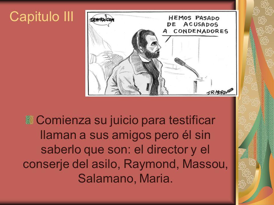 Capitulo III Comienza su juicio para testificar llaman a sus amigos pero él sin saberlo que son: el director y el conserje del asilo, Raymond, Massou,